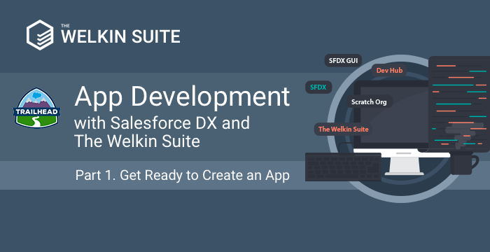 App Development with Salesforce DX and The Welkin Suite. Part 1 - Get Ready to Create an App